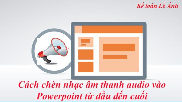 Hướng dẫn chèn File âm thanh Audio vào Powerpoint từ đầu đến cuối